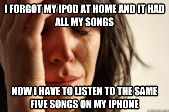 I forgot my ipod at home and it had all my songs  now i have to listen to the same five songs on my iphone  - I forgot my ipod at home and it had all my songs  now i have to listen to the same five songs on my iphone   First World Problems