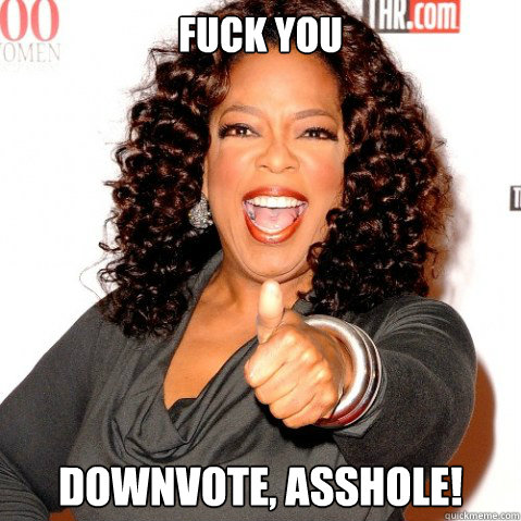 Fuck you downvote, asshole!  Upvoting oprah