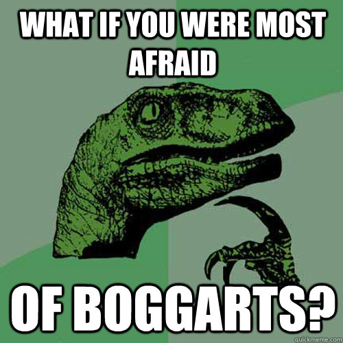 What if you were most afraid of boggarts? - What if you were most afraid of boggarts?  Philosoraptor