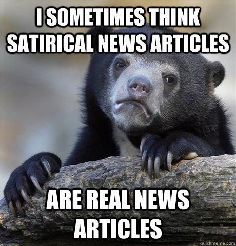 I sometimes think satirical news articles are real news articles - I sometimes think satirical news articles are real news articles  Confession Bear