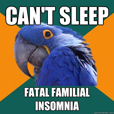 Can't sleep Fatal familial insomnia - Can't sleep Fatal familial insomnia  Paranoid Parrot