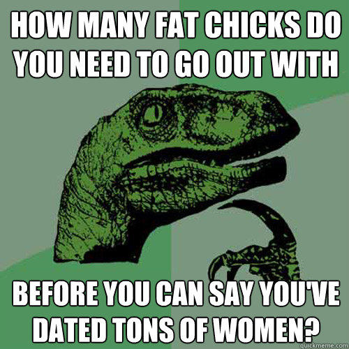 how many fat chicks do you need to go out with before you can say you've dated tons of women? - how many fat chicks do you need to go out with before you can say you've dated tons of women?  Philosoraptor