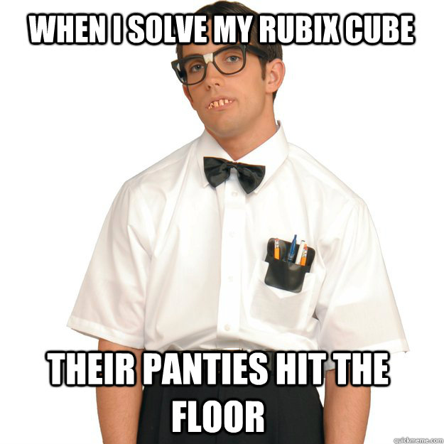 When I solve my rubix cube their panties hit the floor - When I solve my rubix cube their panties hit the floor  Hipster Nerd