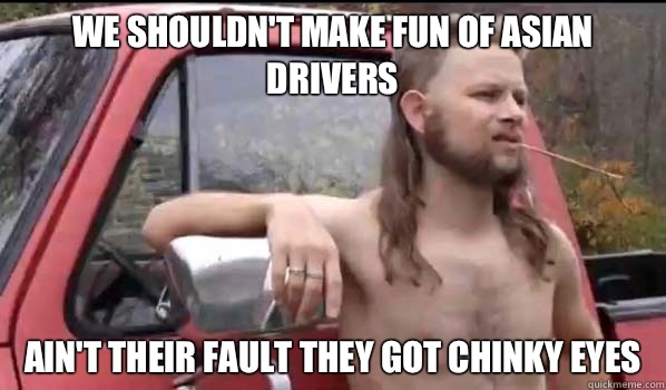 WE SHOULDN'T MAKE FUN OF ASIAN DRIVERS AIN'T THEIR FAULT THEY GOT CHINKY EYES - WE SHOULDN'T MAKE FUN OF ASIAN DRIVERS AIN'T THEIR FAULT THEY GOT CHINKY EYES  Almost Politically Correct Redneck