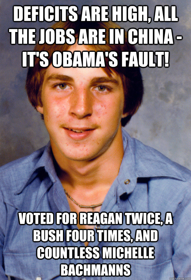 Deficits are high, all the jobs are in China - it's Obama's fault! Voted for Reagan twice, a Bush four times, and countless Michelle Bachmanns  Old Economy Steven
