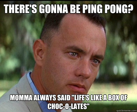 there's gonna be ping pong? momma always said