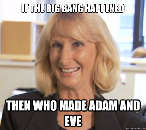 If the big bang happened then who made adam and eve - If the big bang happened then who made adam and eve  Wendy Wright