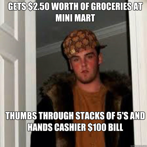 Gets $2.50 worth of groceries at mini mart Thumbs through stacks of 5's and hands cashier $100 bill