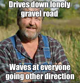 Drives down lonely gravel road Waves at everyone going other direction