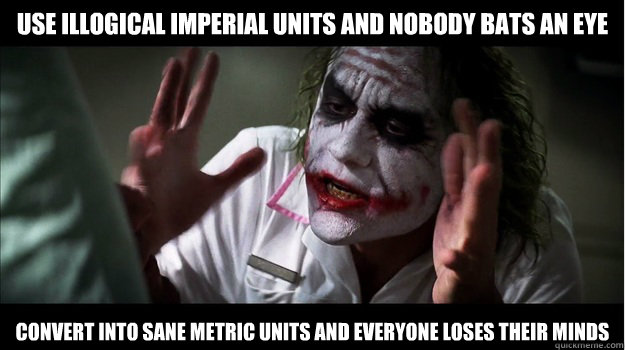 use illogical imperial units and nobody bats an eye convert into sane metric units and everyone loses their minds - use illogical imperial units and nobody bats an eye convert into sane metric units and everyone loses their minds  Joker Mind Loss