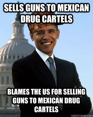 Sells guns to mexican drug cartels Blames the US for selling guns to mexican drug cartels - Sells guns to mexican drug cartels Blames the US for selling guns to mexican drug cartels  Scumbag Obama