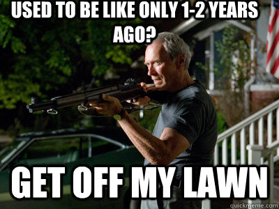 used to be like only 1-2 years ago? GEt off my lawn  Get Off My Lawn