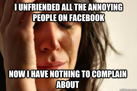 I unfriended all the annoying people on facebook now i have nothing to complain about - I unfriended all the annoying people on facebook now i have nothing to complain about  Assyrian First World Problems