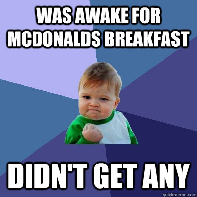 Was awake for McDonalds breakfast didn't get any - Was awake for McDonalds breakfast didn't get any  Success Kid