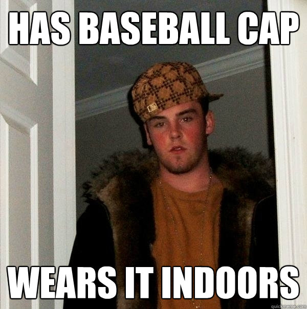 Has Baseball Cap Wears it indoors - Has Baseball Cap Wears it indoors  Scumbag Steve