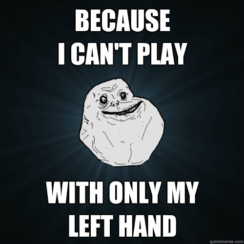 Because I can't play With only my left hand - Because I can't play With only my left hand  Forever Alone