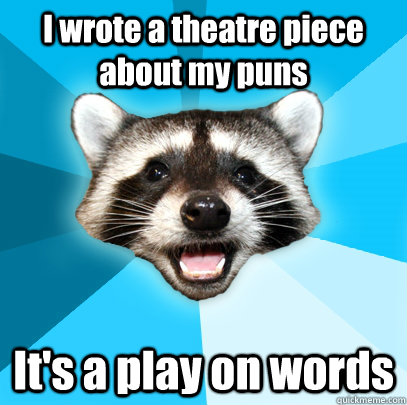 I wrote a theatre piece about my puns It's a play on words - I wrote a theatre piece about my puns It's a play on words  Lame Pun Coon