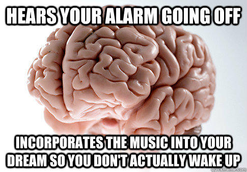 HEARS YOUR ALARM GOING OFF INCORPORATES THE MUSIC INTO YOUR DREAM SO YOU DON'T ACTUALLY WAKE UP  - HEARS YOUR ALARM GOING OFF INCORPORATES THE MUSIC INTO YOUR DREAM SO YOU DON'T ACTUALLY WAKE UP   Scumbag Brain