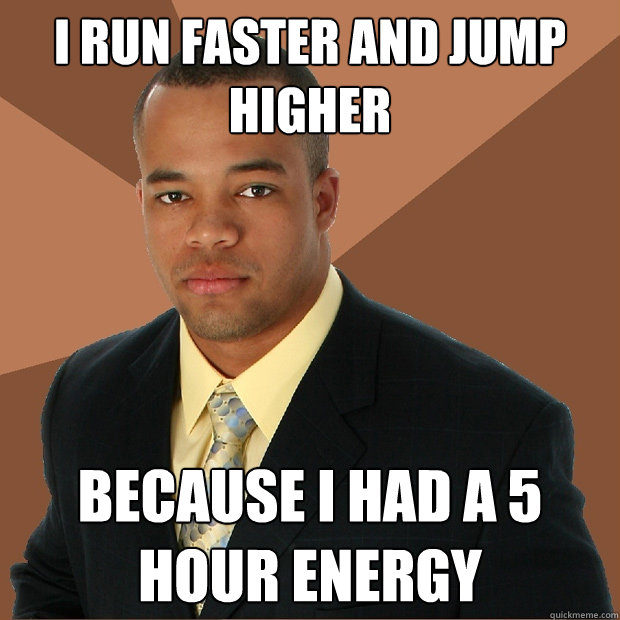 i run faster and jump higher because i had a 5 hour energy - i run faster and jump higher because i had a 5 hour energy  Successful Black Man