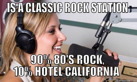 IS A CLASSIC ROCK STATION 90% 80'S ROCK, 10% HOTEL CALIFORNIA  scumbag radio dj
