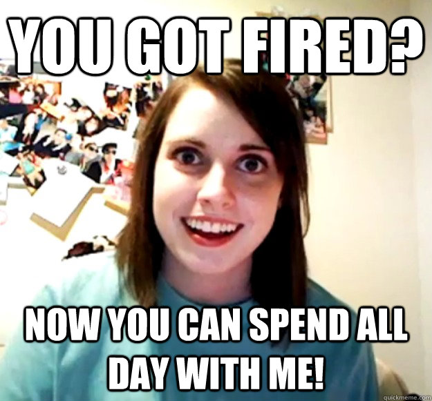 You Got Fired Now You Can Spend All Day With Me Overly Attached