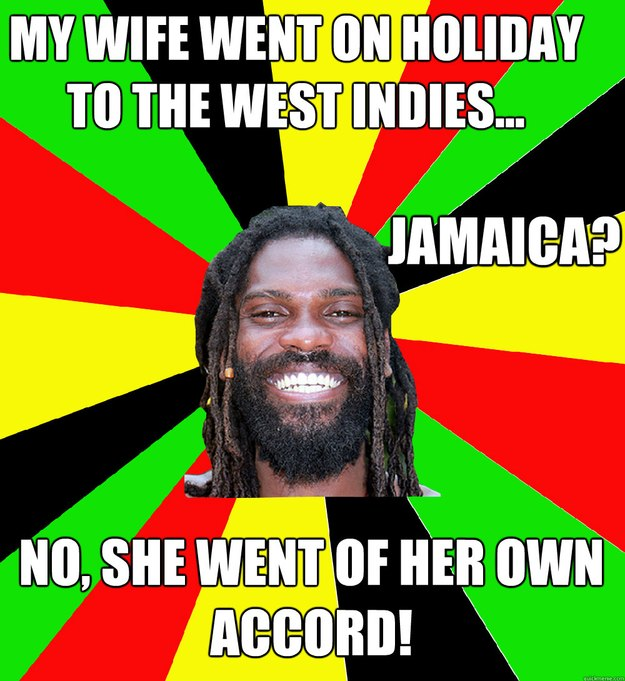 My wife went on holiday to the west indies... Jamaica? No, she went of her own accord! - My wife went on holiday to the west indies... Jamaica? No, she went of her own accord!  Jamaican Man