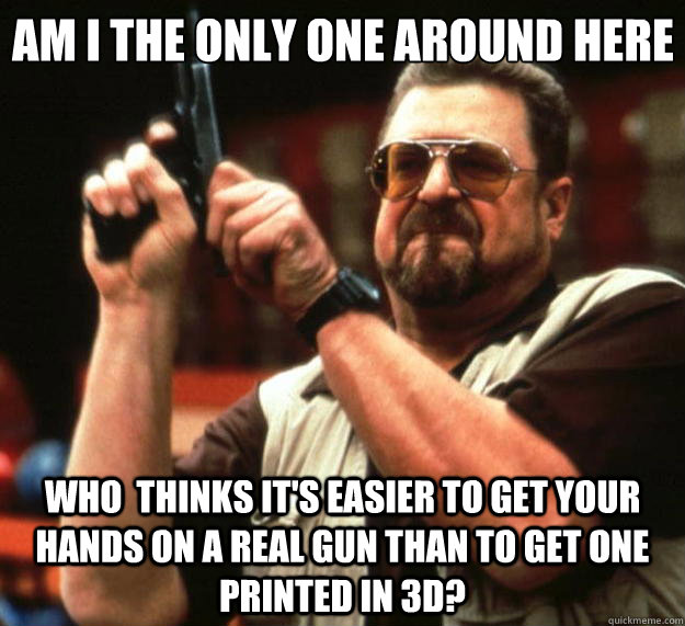 Am I the only one around here Who  thinks it's easier to get your hands on a real gun than to get one printed in 3D? - Am I the only one around here Who  thinks it's easier to get your hands on a real gun than to get one printed in 3D?  Big Lebowski