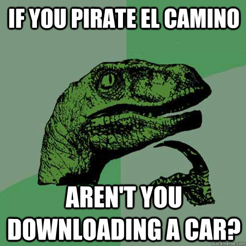 If you pirate El Camino Aren't you downloading a car? - If you pirate El Camino Aren't you downloading a car?  Philosoraptor