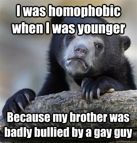 I was homophobic when I was younger Because my brother was badly bullied by a gay guy - I was homophobic when I was younger Because my brother was badly bullied by a gay guy  Confession Bear