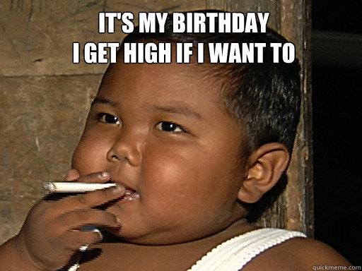 It's my birthday I get high if i want to - SMOKE - quickmeme