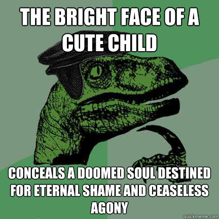 the bright face of a cute child conceals a doomed soul destined for eternal shame and ceaseless agony  Calvinist Philosoraptor