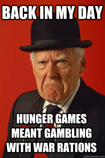 BACK IN MY DAY Hunger games meant gambling with war rations - BACK IN MY DAY Hunger games meant gambling with war rations  Pissed old guy
