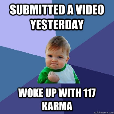 submitted a video yesterday woke up with 117 karma - submitted a video yesterday woke up with 117 karma  Success Kid