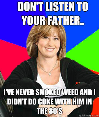 Don't listen to your father.. I've never smoked weed and I didn't do coke with him in the 80's - Don't listen to your father.. I've never smoked weed and I didn't do coke with him in the 80's  Sheltering Suburban Mom
