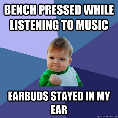 Bench Pressed while listening to music Earbuds stayed in my ear - Bench Pressed while listening to music Earbuds stayed in my ear  Success Kid