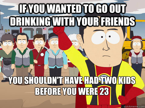 if you wanted to go out drinking with your friends you shouldn't have had two kids before you were 23 - if you wanted to go out drinking with your friends you shouldn't have had two kids before you were 23  Captain Hindsight