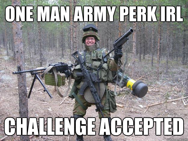 one man army perk IRL challenge accepted - one man army perk IRL challenge accepted  Firearm Frenzied Freddie