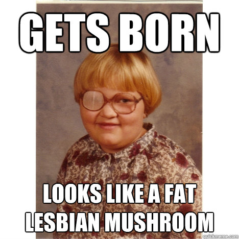 gets born looks like a fat lesbian mushroom