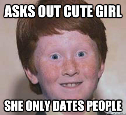 Asks out cute girl She only dates people  Over Confident Ginger