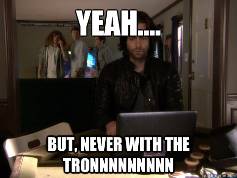 Yeah.... But, never with the Tronnnnnnnnn  Workaholics Topher