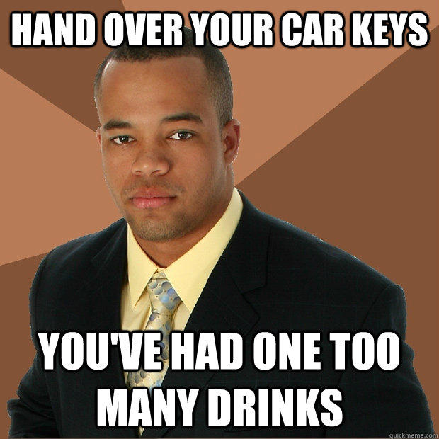 Hand over your car keys You've had one too many drinks - Hand over your car keys You've had one too many drinks  Successful Black Man