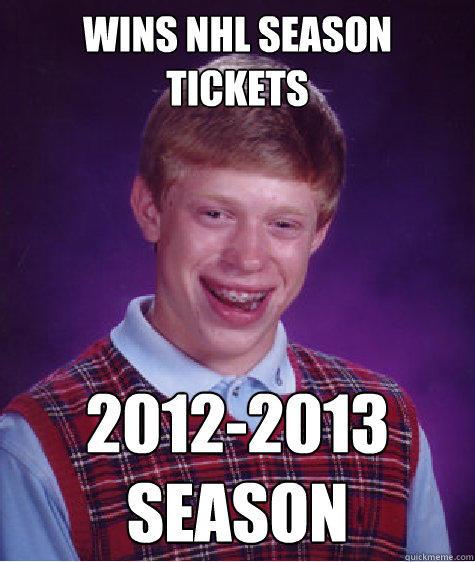 Wins nhl Season tickets 2012-2013 season - Wins nhl Season tickets 2012-2013 season  Bad Luck Brian