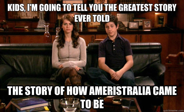 Kids, I'm going to tell you the greatest story ever told  The story of how Ameristralia came to be