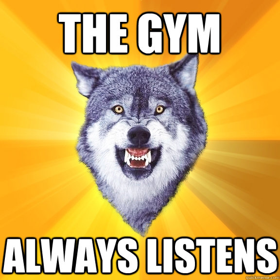 The gym always listens - The gym always listens  Courage Wolf