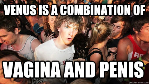 Venus is a combination of vagina and penis - Venus is a combination of vagina and penis  Sudden Clarity Clarence