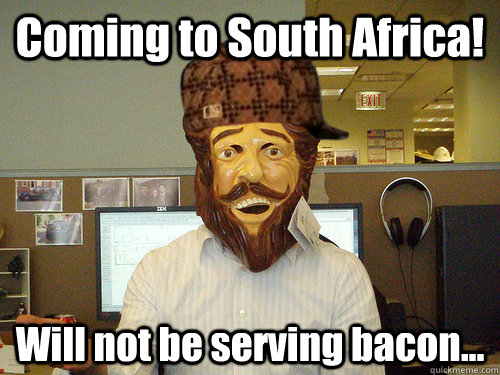 Coming to South Africa! Will not be serving bacon...