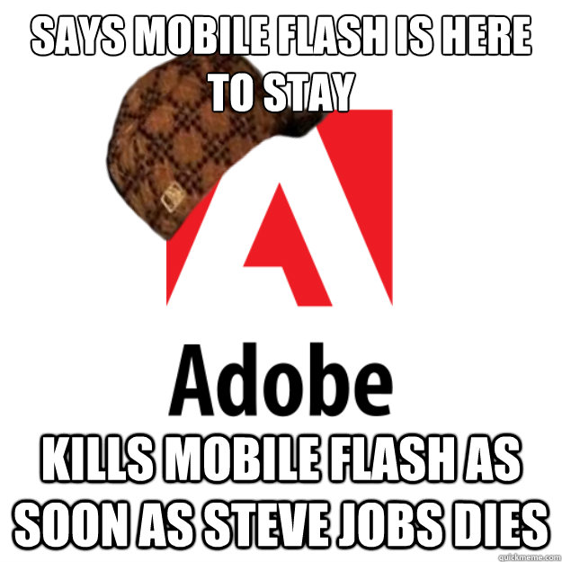 Says mobile flash is here to stay Kills mobile flash as soon as Steve Jobs dies