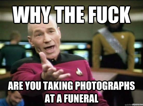Why the fuck are you taking photographs at a funeral  - Why the fuck are you taking photographs at a funeral   Annoyed Picard HD