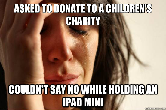 Asked to donate to a children's charity couldn't say no while holding an ipad mini - Asked to donate to a children's charity couldn't say no while holding an ipad mini  First World Problems