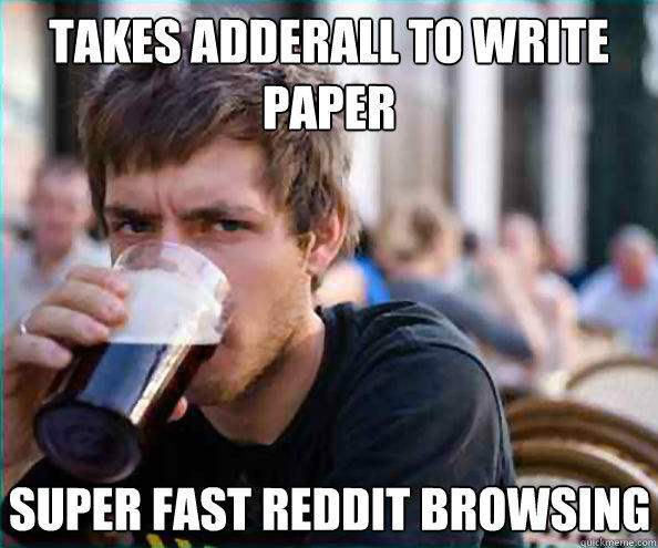 Takes Adderall to write paper Super fast Reddit browsing  Lazy College Senior